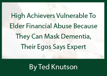 High Achievers Vulnerable To Elder Financial Abuse Because They Can Mask Dementia, Their Egos Says Expert