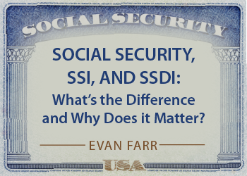 SOCIAL SECURITY, SSI, AND SSDI: WHAT'S THE DIFFERENCE AND WHY DOES IT MATTER?