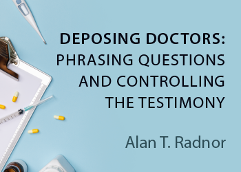 DEPOSING DOCTORS: PHRASING QUESTIONS AND CONTROLLING THE TESTIMONY
