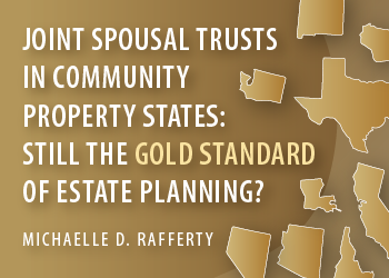 USE OF JOINT SPOUSAL TRUSTS IN COMMUNITY PROPERTY STATES: STILL THE GOLD STANDARD OF ESTATE PLANNING?