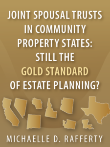 Joint Spousal Trusts in Community Property States: Still the Gold Standard of Estate Planning? - Michaelle D. Rafferty - Presented by ALI CLE