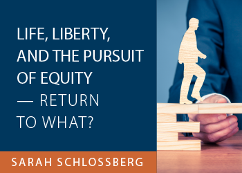 LIFE, LIBERTY, AND THE PURSUIT OF EQUITY — RETURN TO WHAT?