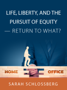 Life, Liberty, and the Pursuit of Equity – Return to What?   Article by Sarah Schlossberg - presented by ALI CLE